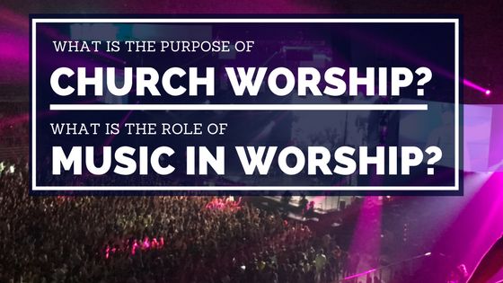 What is The Purpose of Worship & Music?